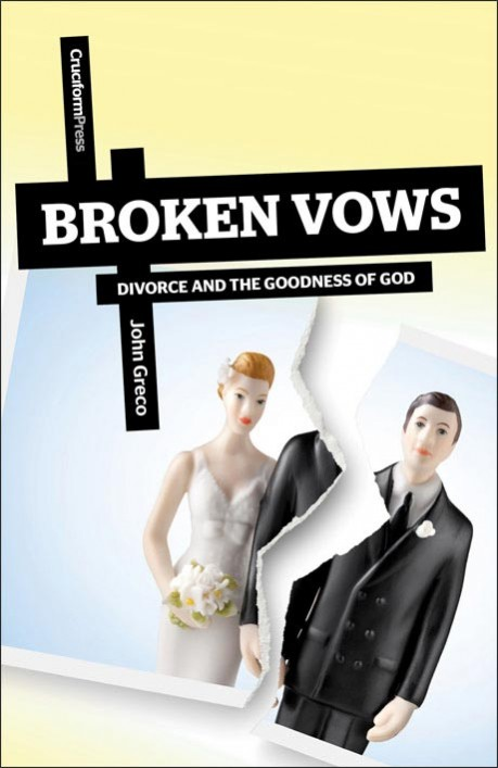 Broken Vows: Divorce and the Goodness of God, by John Greco