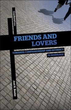 Friends and Lovers: Cultivating Companionship and Intimacy in Marriage, by Joel R. Beeke