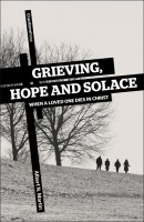 Grieving, Hope and Solace; When A Loved One Dies in Christ, by Albert N. Martin