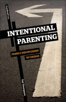 Intentional Parenting; Family Discipleship by Design, by Tad Thompson
