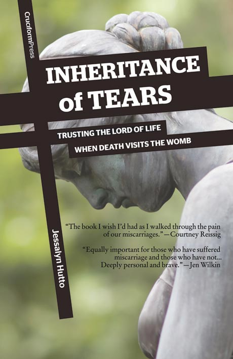 Inheritance of Tears: Trusting the Lord of Life when Death Visits the Womb, by Jessalyn Hutto