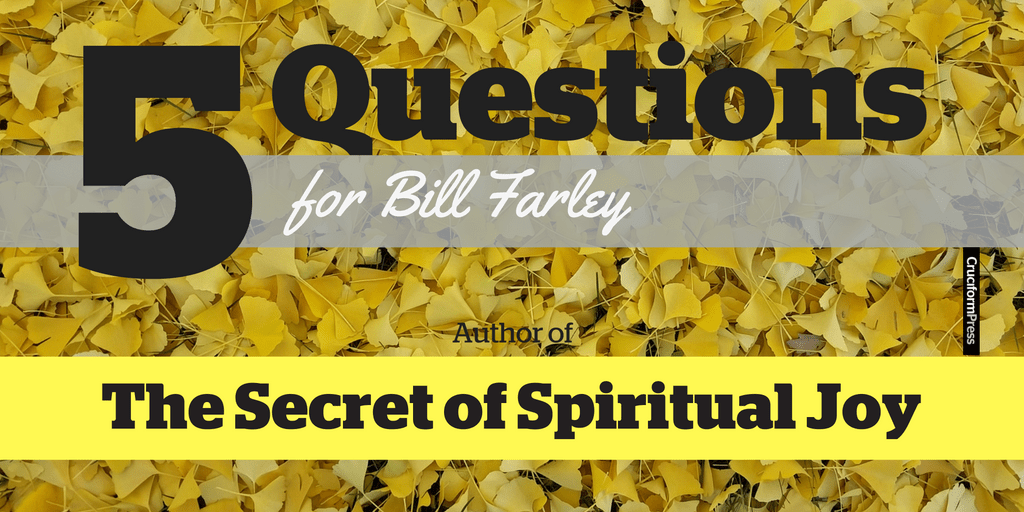 Five Questions for Bill Farley on The Secret of Spiritual Joy