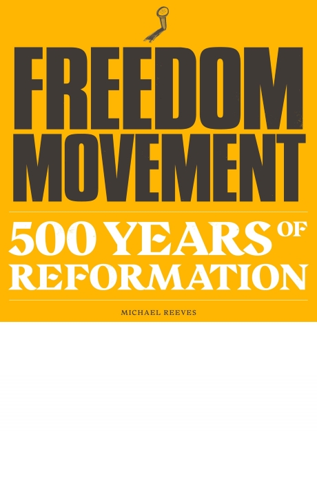 Freedom Movement: 500 Years of Reformation, by Michael Reeves