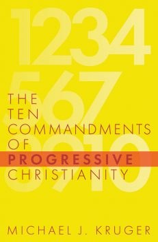 The Ten Commandments of Progressive Christianity, by Michael J. Kruger