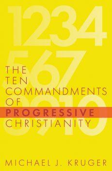 The Ten Commandments of Progressive Christianity, by Michael J. Kruger